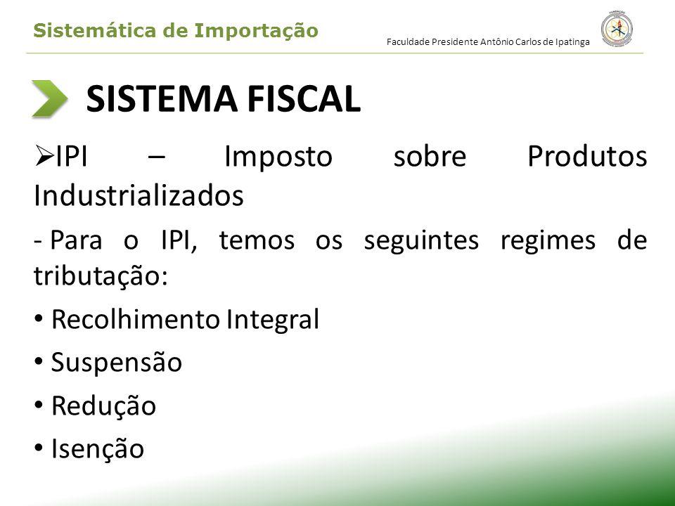 SISTEMA FISCAL IPI – Imposto sobre Produtos Industrializados - Para o IPI, temos os seguintes regimes de tributação: Recolhimento Integral Suspensão R