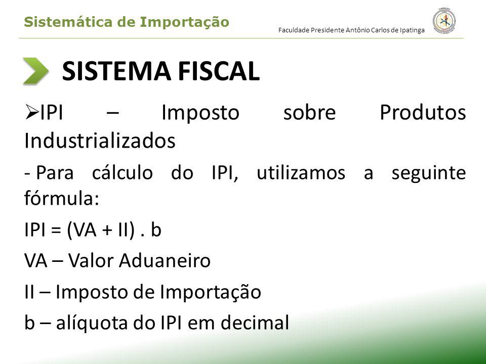 SISTEMA FISCAL IPI – Imposto sobre Produtos Industrializados - Para cálculo do IPI, utilizamos a seguinte fórmula: IPI = (VA + II). b VA – Valor Aduan