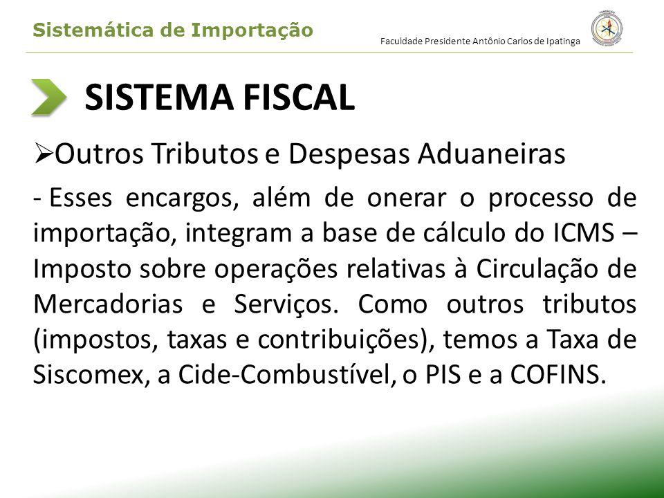 SISTEMA FISCAL Outros Tributos e Despesas Aduaneiras - Esses encargos, além de onerar o processo de importação, integram a base de cálculo do ICMS – I