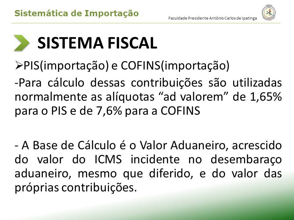 SISTEMA FISCAL PIS(importação) e COFINS(importação) -Para cálculo dessas contribuições são utilizadas normalmente as alíquotas ad valorem de 1,65% par