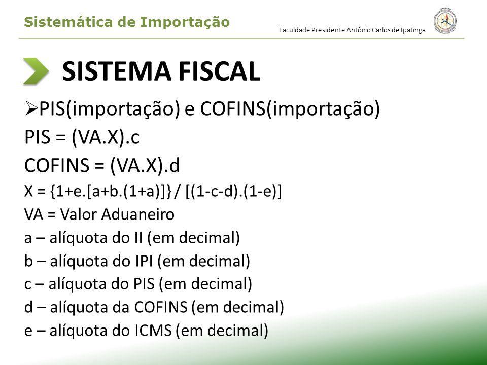 SISTEMA FISCAL PIS(importação) e COFINS(importação) PIS = (VA.X).c COFINS = (VA.X).d X = {1+e.[a+b.(1+a)]} / [(1-c-d).(1-e)] VA = Valor Aduaneiro a –