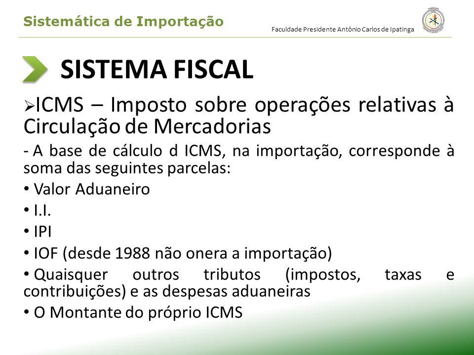 SISTEMA FISCAL ICMS – Imposto sobre operações relativas à Circulação de Mercadorias - A base de cálculo d ICMS, na importação, corresponde à soma das