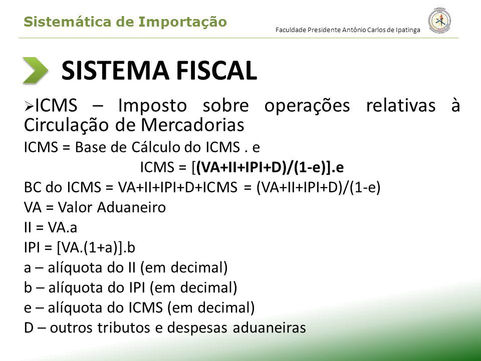 SISTEMA FISCAL ICMS – Imposto sobre operações relativas à Circulação de Mercadorias ICMS = Base de Cálculo do ICMS. e ICMS = [(VA+II+IPI+D)/(1-e)].e B