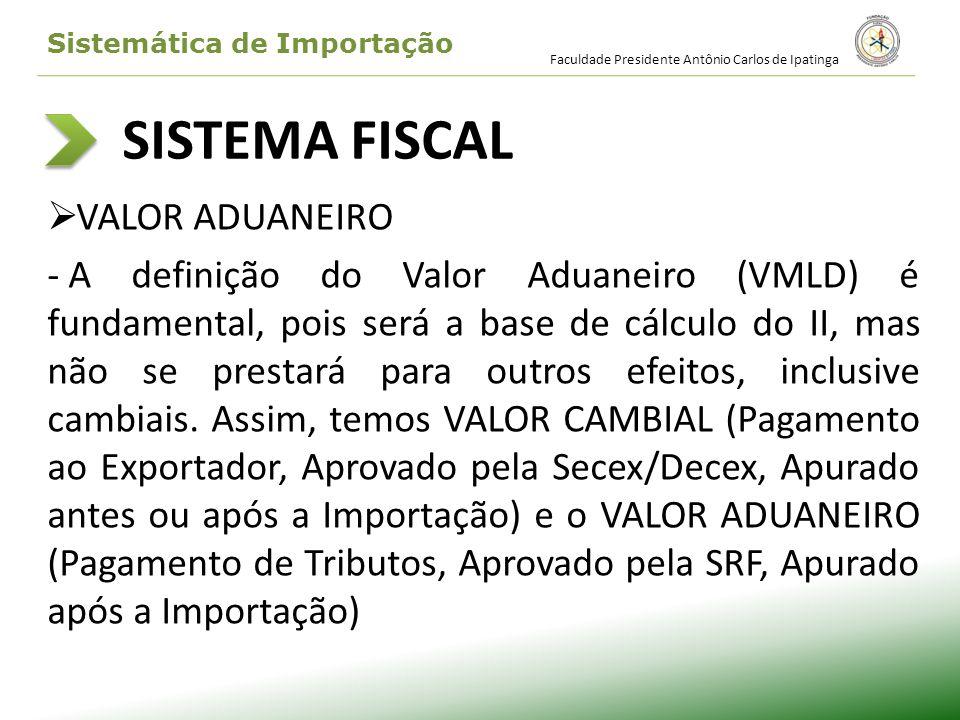 SISTEMA FISCAL VALOR ADUANEIRO - A definição do Valor Aduaneiro (VMLD) é fundamental, pois será a base de cálculo do II, mas não se prestará para outr