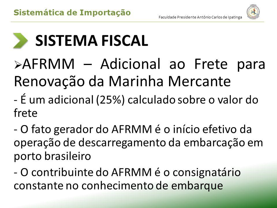 SISTEMA FISCAL AFRMM – Adicional ao Frete para Renovação da Marinha Mercante - É um adicional (25%) calculado sobre o valor do frete - O fato gerador
