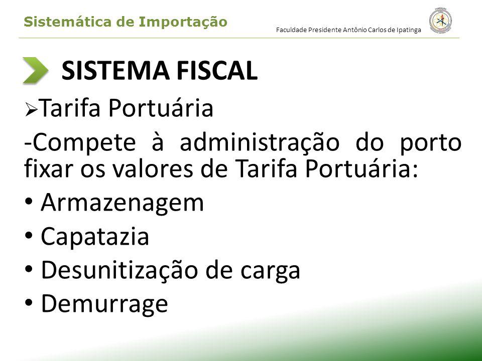 SISTEMA FISCAL Tarifa Portuária -Compete à administração do porto fixar os valores de Tarifa Portuária: Armazenagem Capatazia Desunitização de carga D