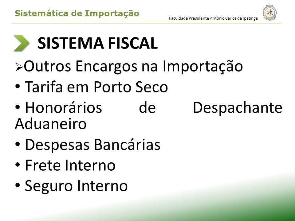 SISTEMA FISCAL Outros Encargos na Importação Tarifa em Porto Seco Honorários de Despachante Aduaneiro Despesas Bancárias Frete Interno Seguro Interno