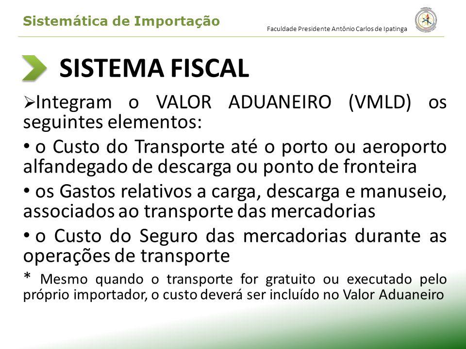 SISTEMA FISCAL Integram o VALOR ADUANEIRO (VMLD) os seguintes elementos: o Custo do Transporte até o porto ou aeroporto alfandegado de descarga ou pon