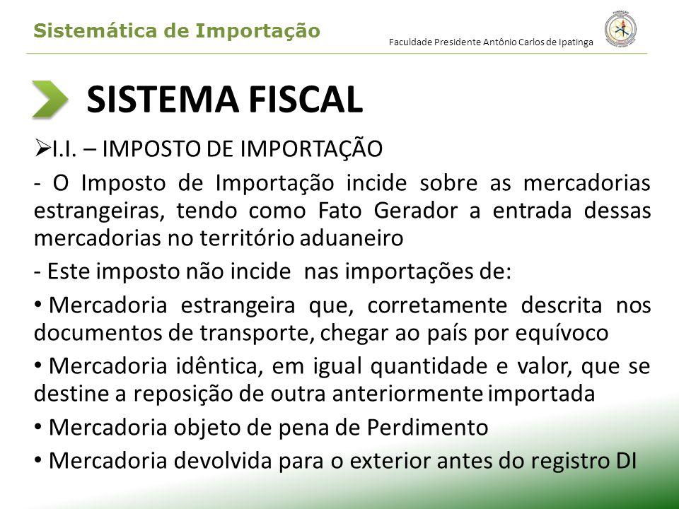 SISTEMA FISCAL I.I. – IMPOSTO DE IMPORTAÇÃO - O Imposto de Importação incide sobre as mercadorias estrangeiras, tendo como Fato Gerador a entrada dess
