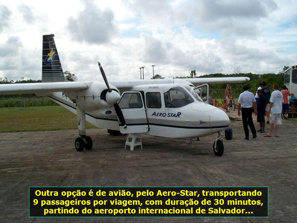 Outra opção é de avião, pelo Aero-Star, transportando 9 passageiros por viagem, com duração de 30 minutos, partindo do aeroporto internacional de Salvador...