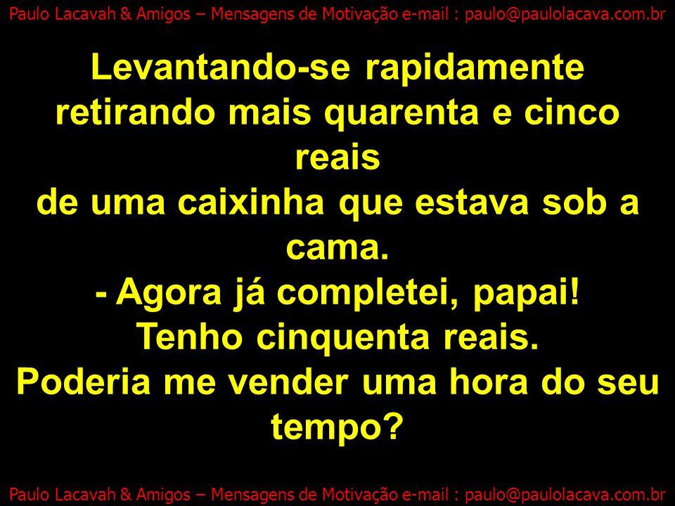 -Muito obrigado, papai! - disse o filho, Paulo Lacavah & Amigos – Mensagens de Motivação e-mail : paulo@paulolacava.com.br