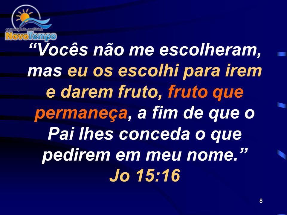 8 Vocês não me escolheram, mas eu os escolhi para irem e darem fruto, fruto que permaneça, a fim de que o Pai lhes conceda o que pedirem em meu nome.