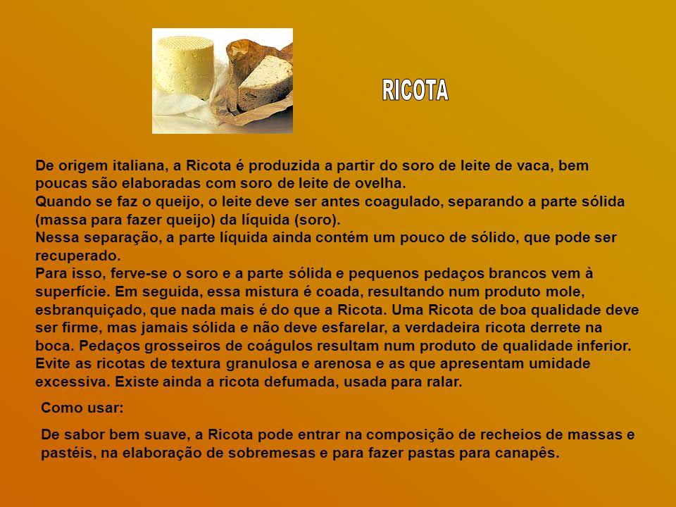 De origem italiana, a Ricota é produzida a partir do soro de leite de vaca, bem poucas são elaboradas com soro de leite de ovelha.
