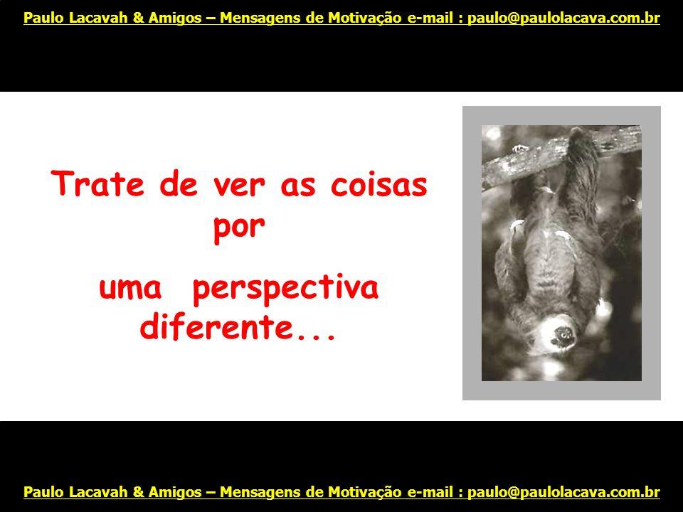 Coloque de lado seus pensamentos negativos... Afinal, tudo pode mudar para melhor! Paulo Lacavah & Amigos – Mensagens de Motivação e-mail : paulo@paul