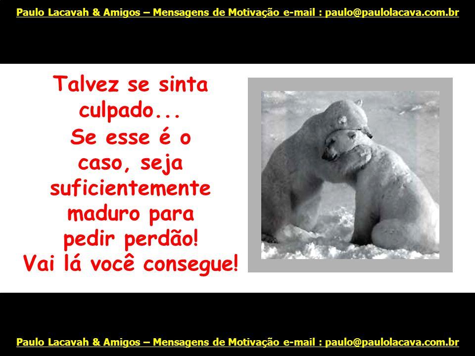 Trate de ver as coisas por uma perspectiva diferente... Paulo Lacavah & Amigos – Mensagens de Motivação e-mail : paulo@paulolacava.com.br