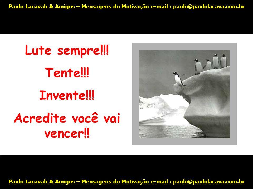 Arrisque-se!!! Paulo Lacavah & Amigos – Mensagens de Motivação e-mail : paulo@paulolacava.com.br