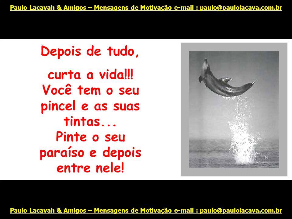Lute sempre!!! Tente!!! Invente!!! Acredite você vai vencer!! Paulo Lacavah & Amigos – Mensagens de Motivação e-mail : paulo@paulolacava.com.br