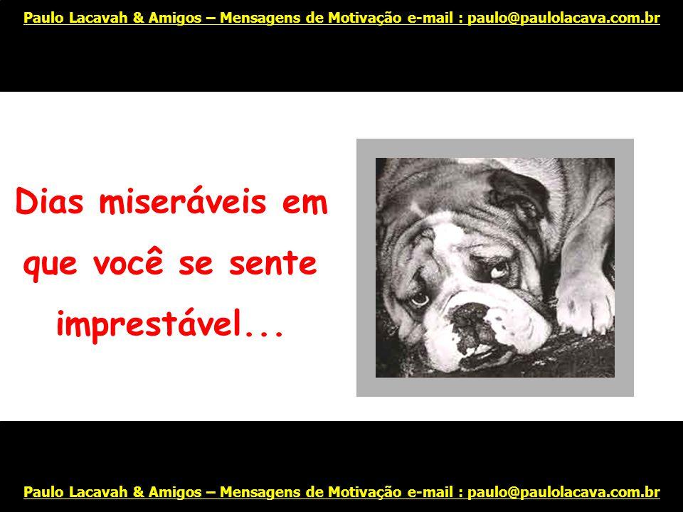 Todos temos dias tristes... Paulo Lacavah & Amigos – Mensagens de Motivação e-mail : paulo@paulolacava.com.br