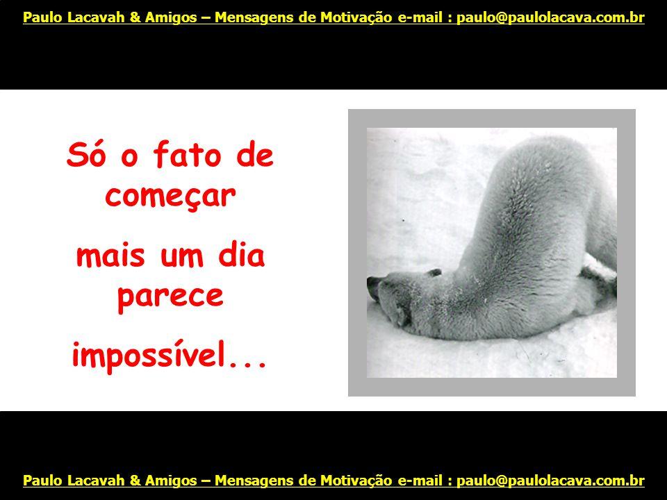 E profundamente cansado de tudo... Paulo Lacavah & Amigos – Mensagens de Motivação e-mail : paulo@paulolacava.com.br