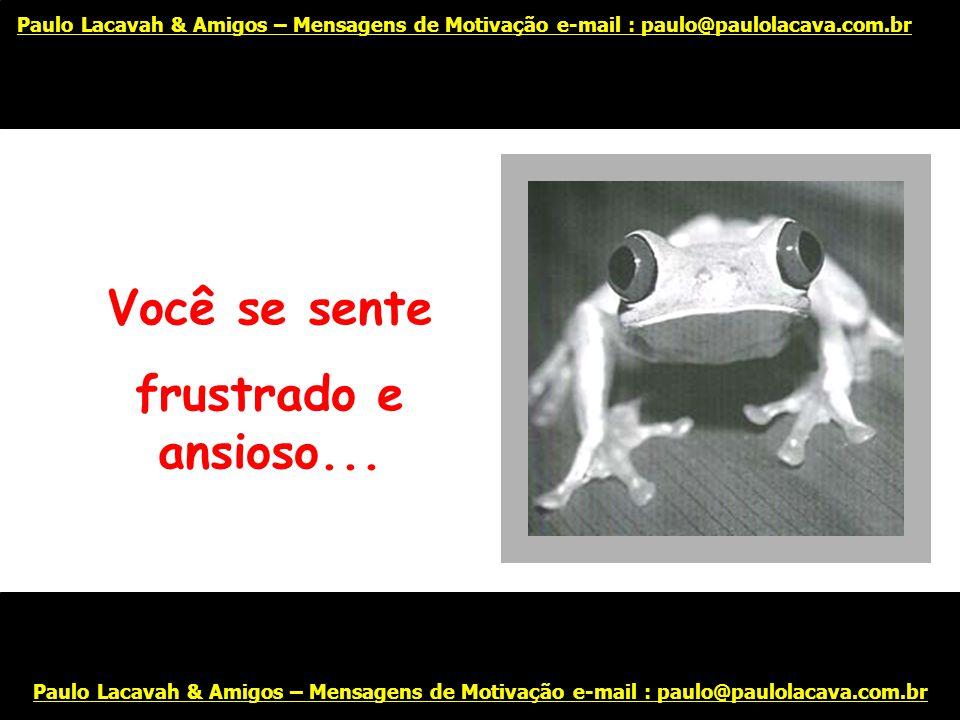 Só o fato de começar mais um dia parece impossível... Paulo Lacavah & Amigos – Mensagens de Motivação e-mail : paulo@paulolacava.com.br