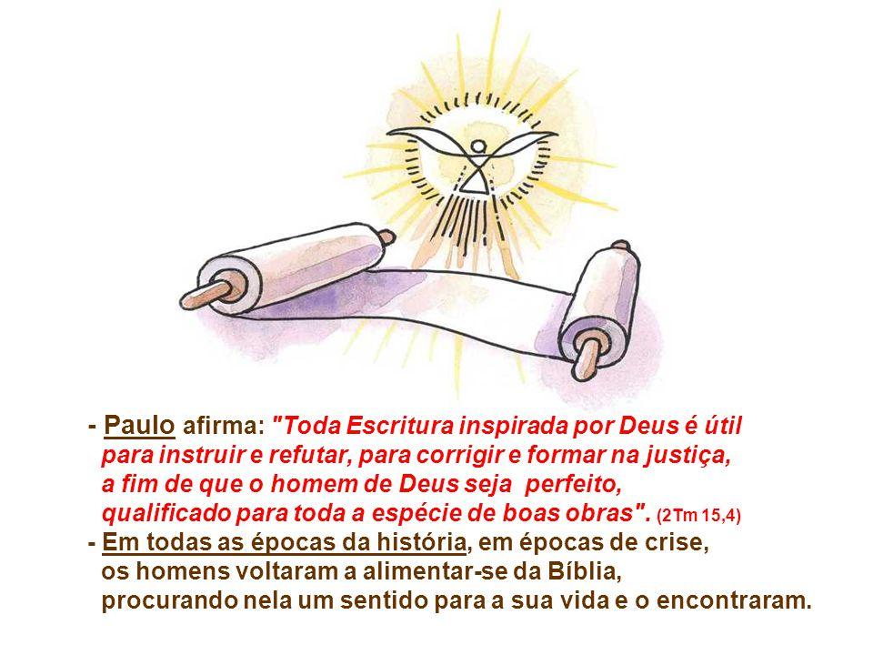 - Paulo afirma: Toda Escritura inspirada por Deus é útil para instruir e refutar, para corrigir e formar na justiça, a fim de que o homem de Deus seja perfeito, qualificado para toda a espécie de boas obras .