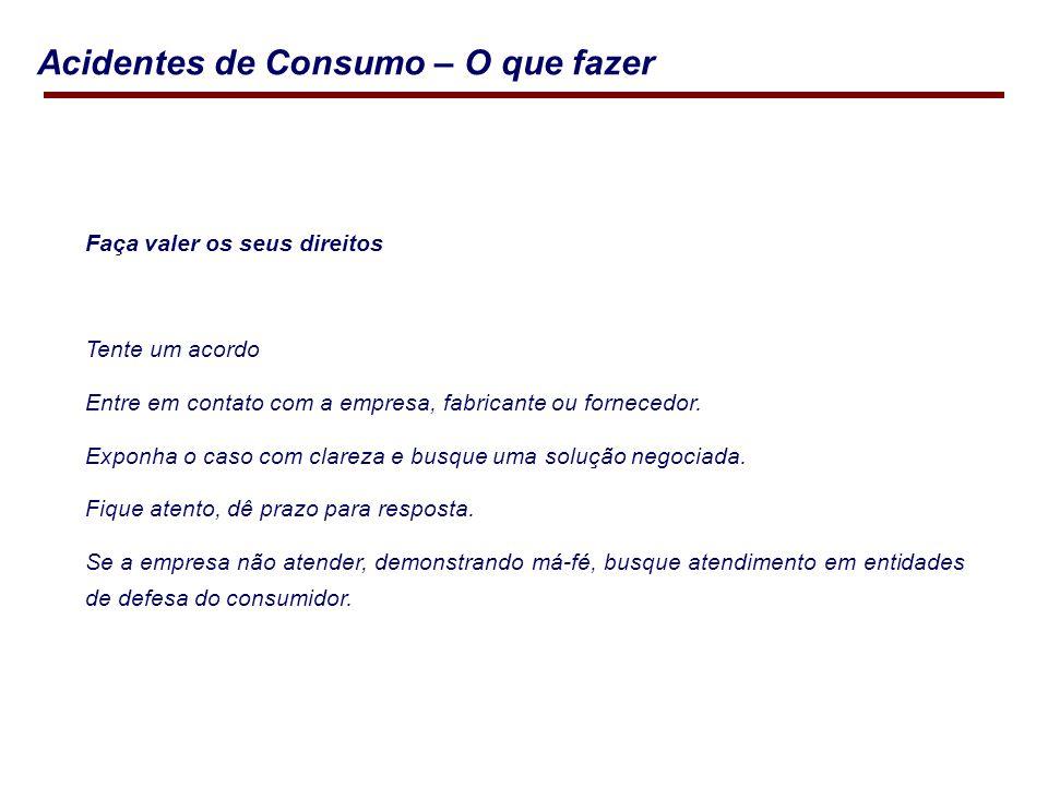 Acidentes de Consumo – O que fazer Faça valer os seus direitos Tente um acordo Entre em contato com a empresa, fabricante ou fornecedor.