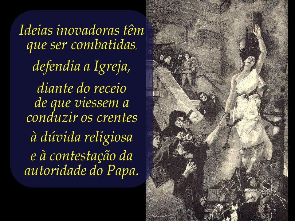 A Inquisição – um tribunal eclesiástico constituído para defender a fé católica, a vigiar, perseguir e condenar aqueles que ousassem professar outras crenças e ideias.