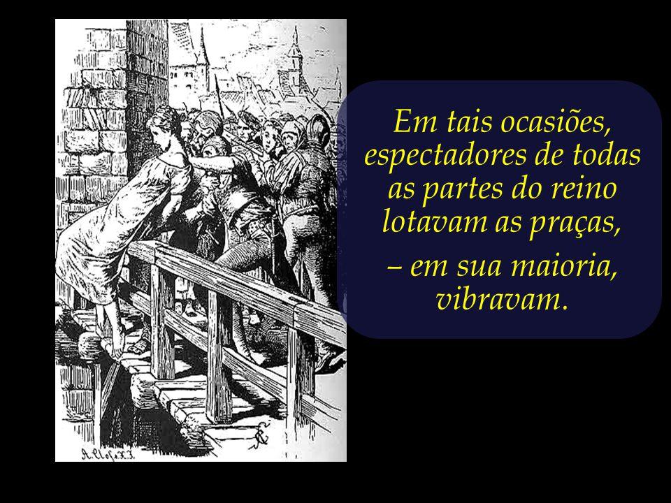 Em tais ocasiões, espectadores de todas as partes do reino lotavam as praças, – em sua maioria, vibravam.