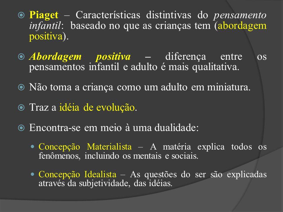 Piaget – Características distintivas do pensamento infantil: baseado no que as crianças tem (abordagem positiva). Abordagem positiva – diferença entre