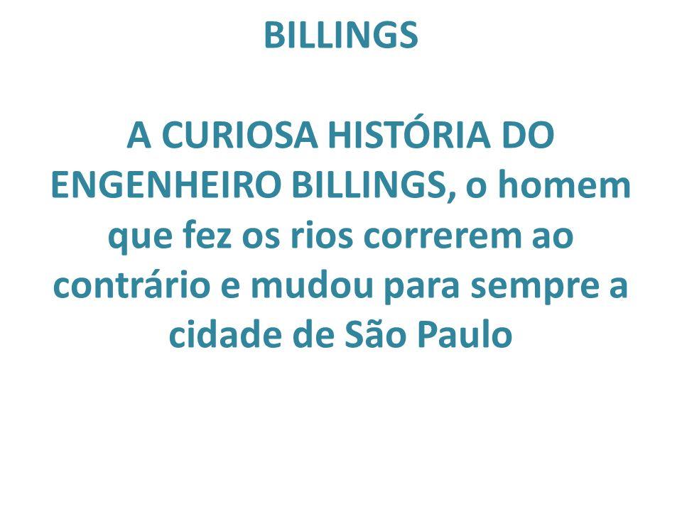 BILLINGS A CURIOSA HISTÓRIA DO ENGENHEIRO BILLINGS, o homem que fez os rios correrem ao contrário e mudou para sempre a cidade de São Paulo
