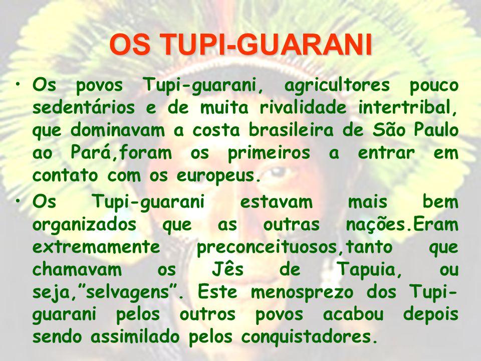 OS TUPI-GUARANI Os povos Tupi-guarani, agricultores pouco sedentários e de muita rivalidade intertribal, que dominavam a costa brasileira de São Paulo ao Pará,foram os primeiros a entrar em contato com os europeus.