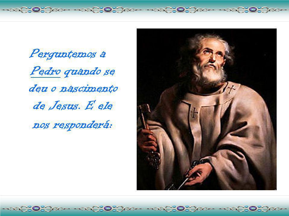 Perguntemos a Pedro quando se deu o nascimento de Jesus. E ele nos responderá :