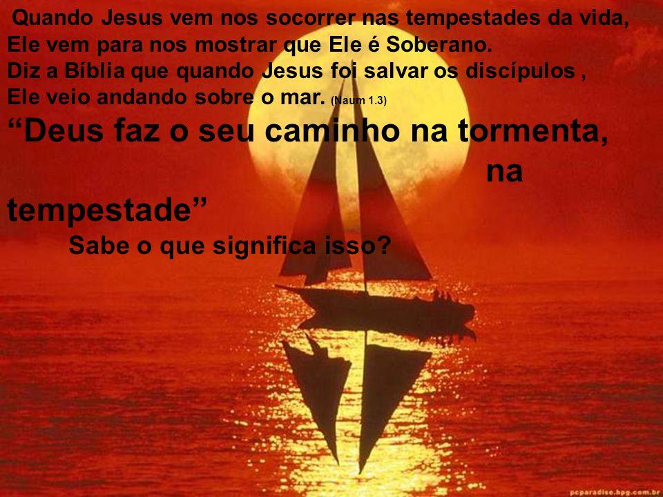 Então quando Jesus vem ao nosso encontro, Ele vem primeiro para acalmar, apaziguar a tempestade do seu coração, Ele vem para sossegar o vendaval de te