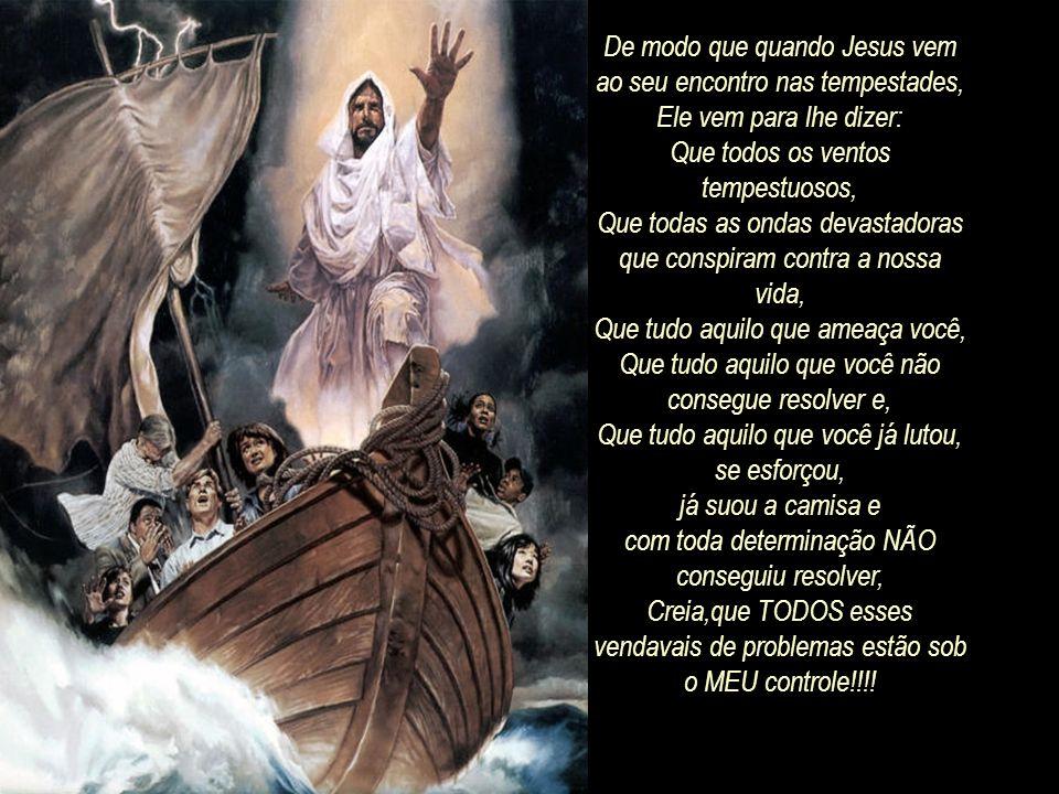 E quando Jesus vem andando sobre o mar ELE está dizendo o seguinte: Aquilo que aflige você, Aquilo que ameaça você, Aquilo que coloca medo em você, Aq