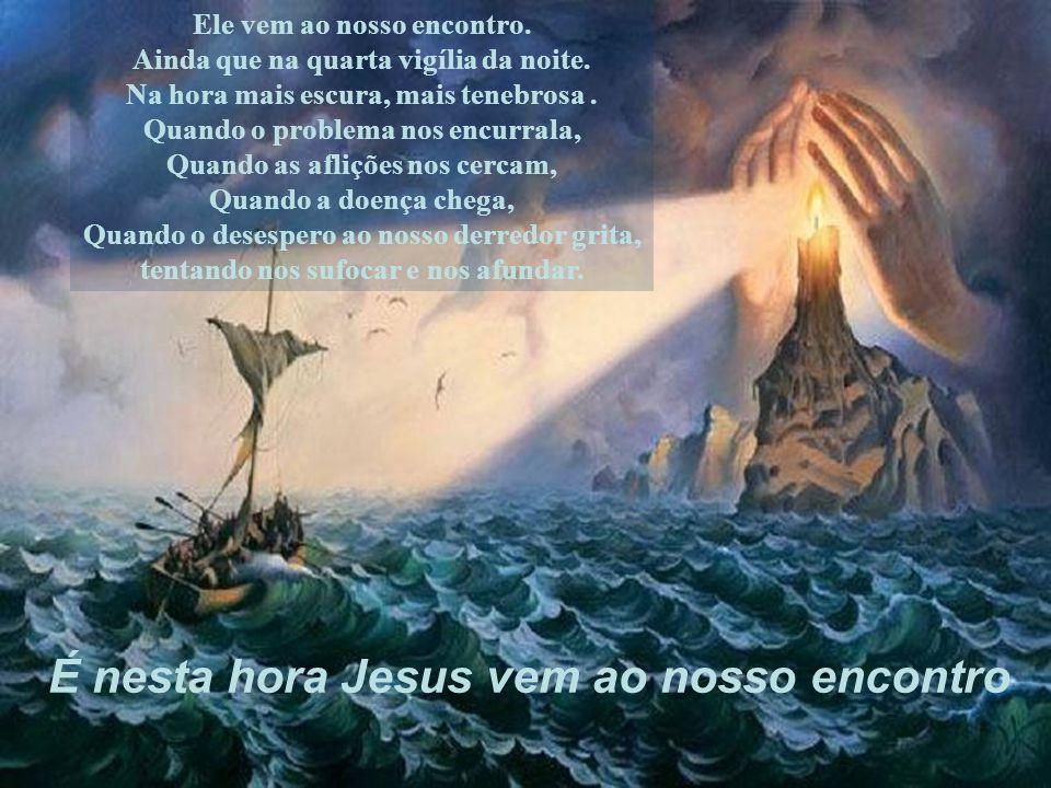 Jesus sempre vem ao nosso encontro na hora da nossa tempestade. Quando as nossas forças parecem estar minadas, a nossa esperança esgotada, Quando a no
