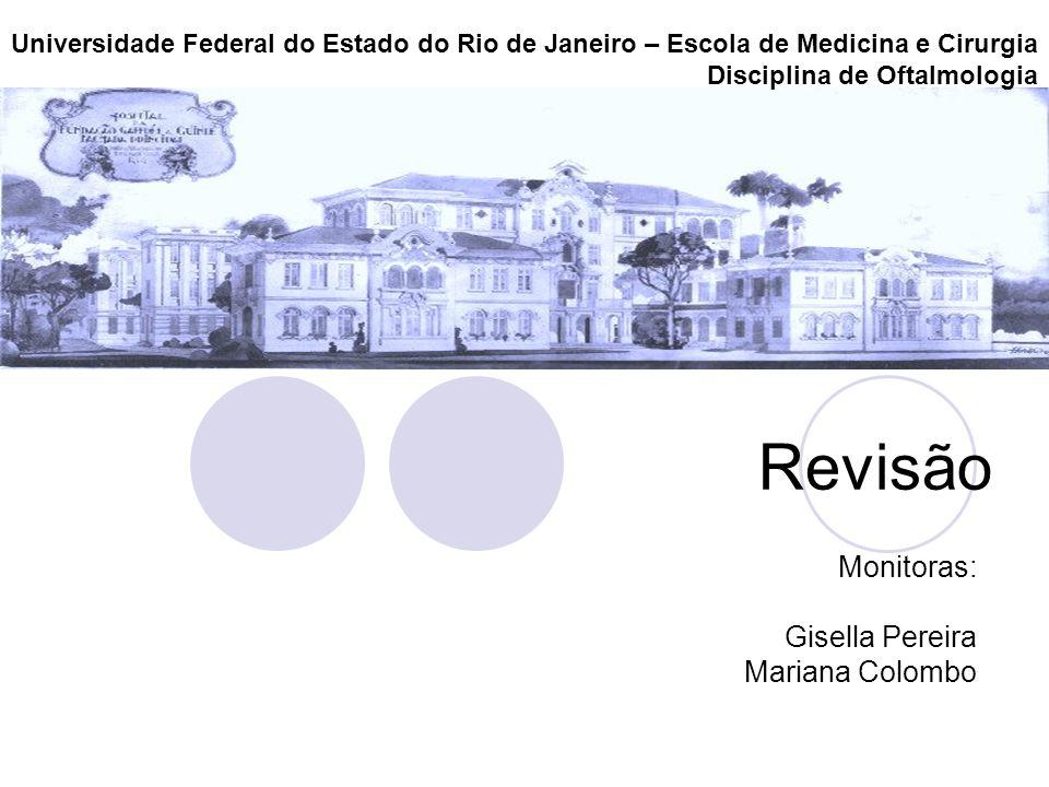 Revisão Monitoras: Gisella Pereira Mariana Colombo Universidade Federal do Estado do Rio de Janeiro – Escola de Medicina e Cirurgia Disciplina de Ofta