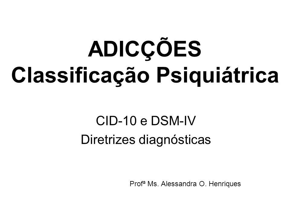 ADICÇÕES Classificação Psiquiátrica CID-10 e DSM-IV Diretrizes diagnósticas Profª Ms. Alessandra O. Henriques