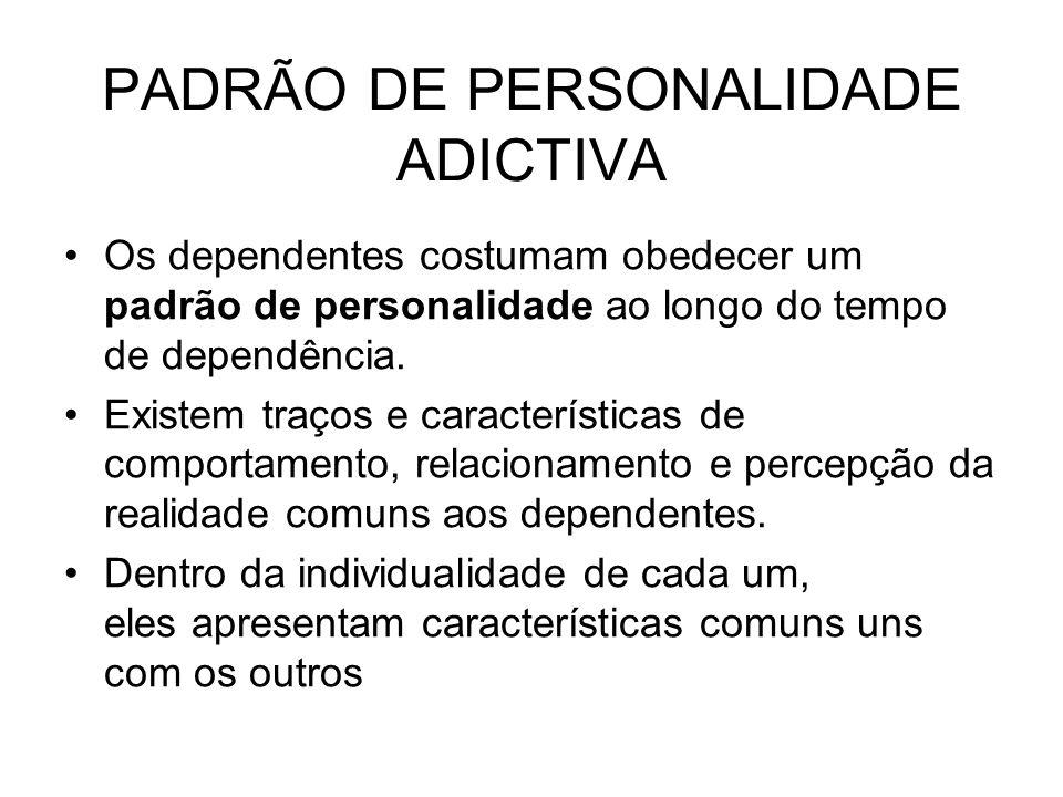 PADRÃO DE PERSONALIDADE ADICTIVA Os dependentes costumam obedecer um padrão de personalidade ao longo do tempo de dependência. Existem traços e caract