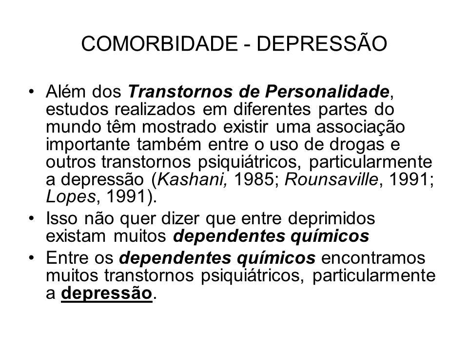 COMORBIDADE - DEPRESSÃO Além dos Transtornos de Personalidade, estudos realizados em diferentes partes do mundo têm mostrado existir uma associação importante também entre o uso de drogas e outros transtornos psiquiátricos, particularmente a depressão (Kashani, 1985; Rounsaville, 1991; Lopes, 1991).