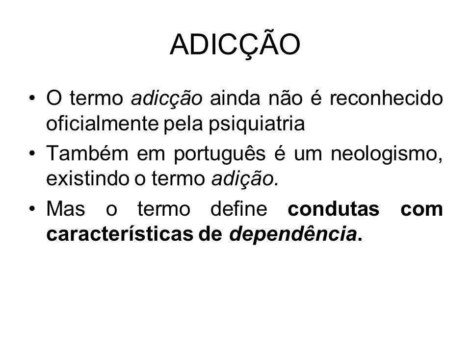 ADICÇÃO O termo adicção ainda não é reconhecido oficialmente pela psiquiatria Também em português é um neologismo, existindo o termo adição. Mas o ter