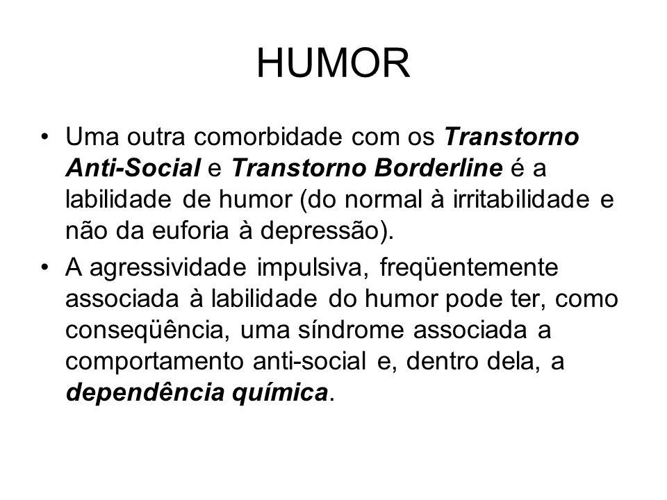 HUMOR Uma outra comorbidade com os Transtorno Anti-Social e Transtorno Borderline é a labilidade de humor (do normal à irritabilidade e não da euforia à depressão).