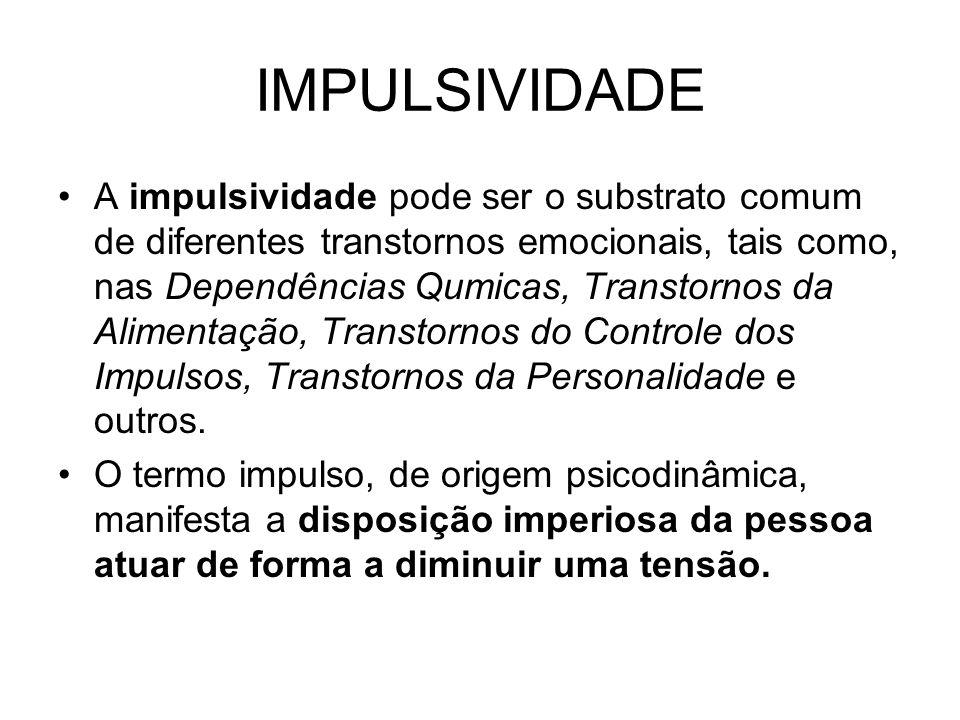 IMPULSIVIDADE A impulsividade pode ser o substrato comum de diferentes transtornos emocionais, tais como, nas Dependências Qumicas, Transtornos da Alimentação, Transtornos do Controle dos Impulsos, Transtornos da Personalidade e outros.