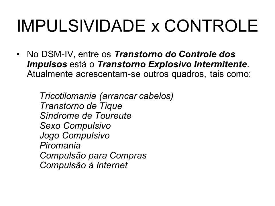 IMPULSIVIDADE x CONTROLE No DSM-IV, entre os Transtorno do Controle dos Impulsos está o Transtorno Explosivo Intermitente. Atualmente acrescentam-se o