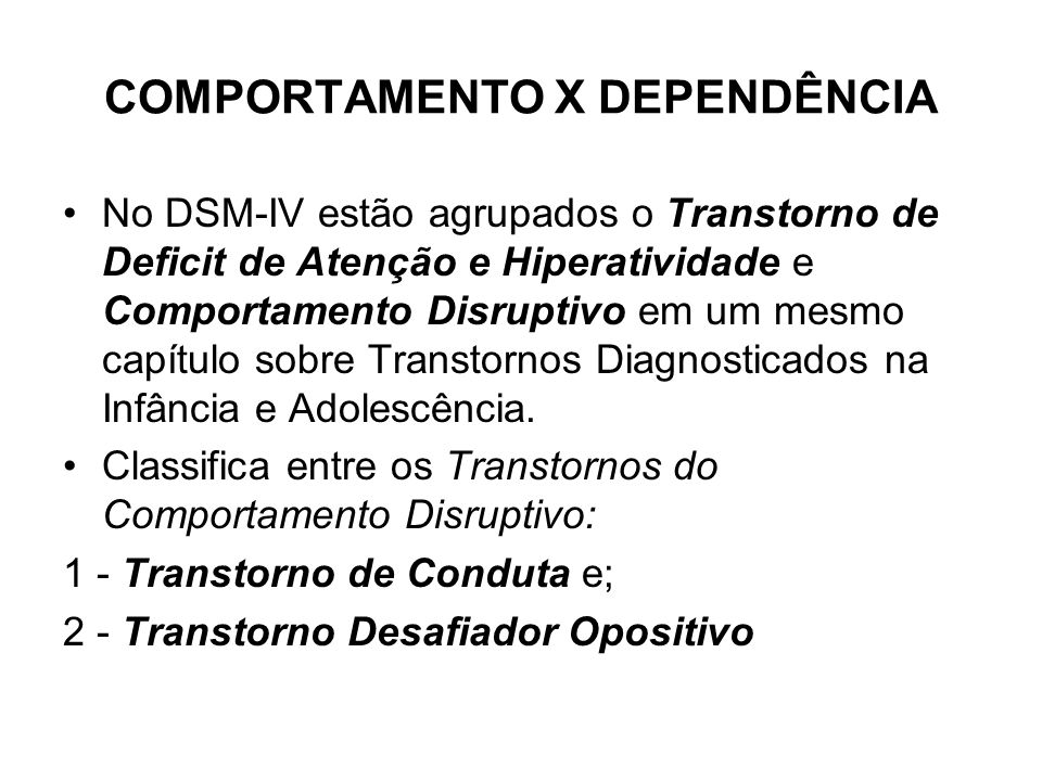 COMPORTAMENTO X DEPENDÊNCIA No DSM-IV estão agrupados o Transtorno de Deficit de Atenção e Hiperatividade e Comportamento Disruptivo em um mesmo capít