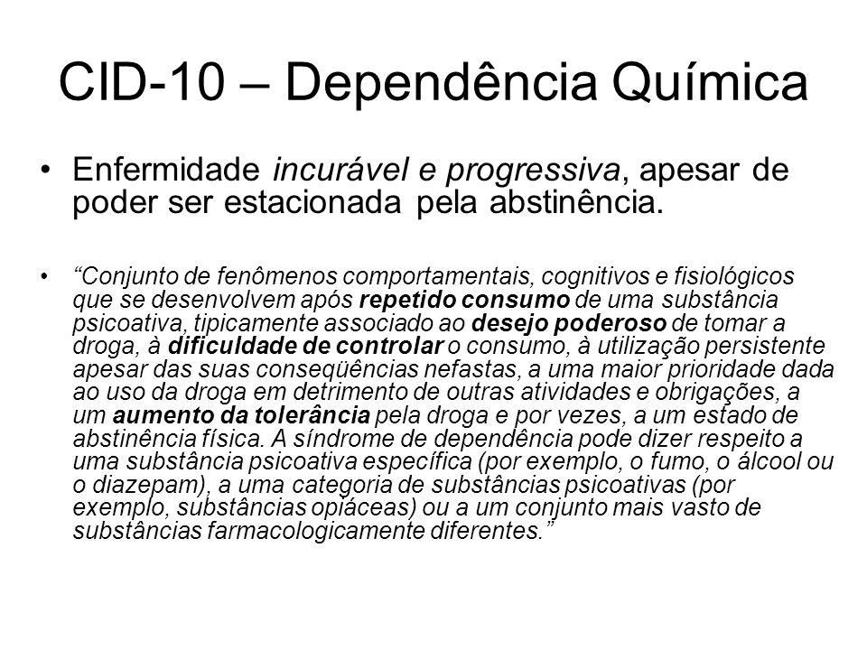 CID-10 – Dependência Química Enfermidade incurável e progressiva, apesar de poder ser estacionada pela abstinência. Conjunto de fenômenos comportament