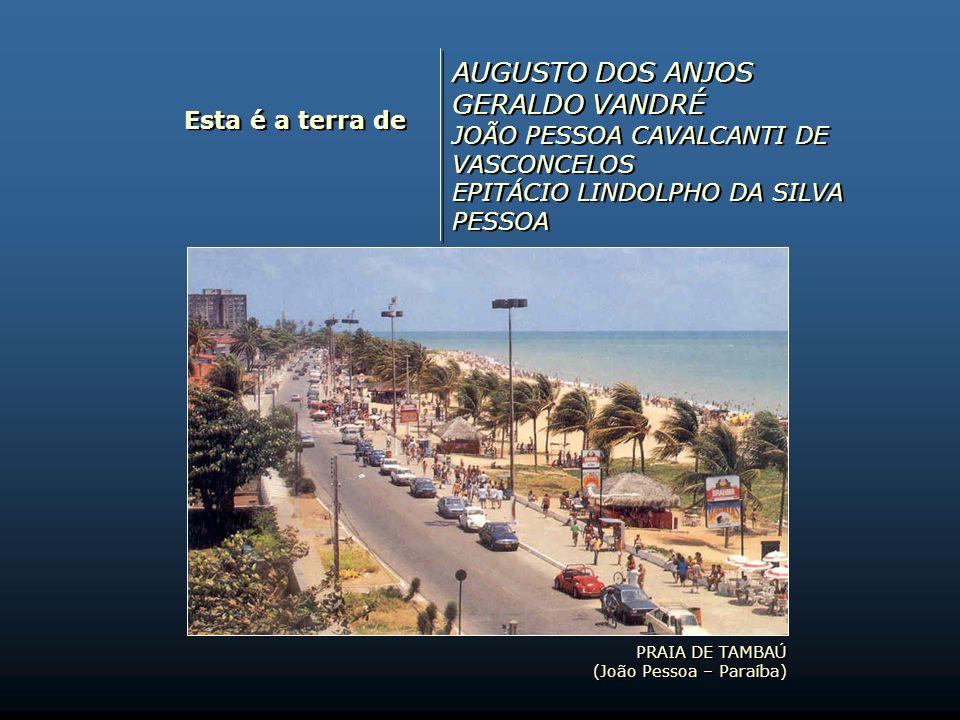 PRAIA DE TAMBAÚ (João Pessoa – Paraíba) PRAIA DE TAMBAÚ (João Pessoa – Paraíba) Esta é a terra de AUGUSTO DOS ANJOS GERALDO VANDRÉ JOÃO PESSOA CAVALCANTI DE VASCONCELOS EPITÁCIO LINDOLPHO DA SILVA PESSOA AUGUSTO DOS ANJOS GERALDO VANDRÉ JOÃO PESSOA CAVALCANTI DE VASCONCELOS EPITÁCIO LINDOLPHO DA SILVA PESSOA