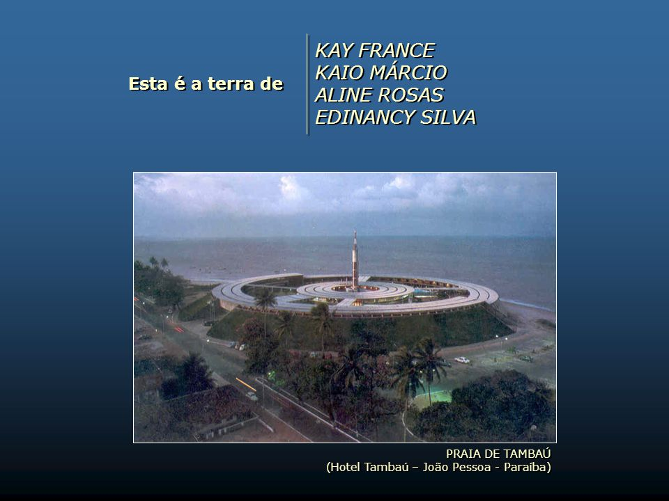 PRAIA DE TAMBAÚ (Hotel Tambaú – João Pessoa - Paraíba) PRAIA DE TAMBAÚ (Hotel Tambaú – João Pessoa - Paraíba) Esta é a terra de KAY FRANCE KAIO MÁRCIO ALINE ROSAS EDINANCY SILVA KAY FRANCE KAIO MÁRCIO ALINE ROSAS EDINANCY SILVA
