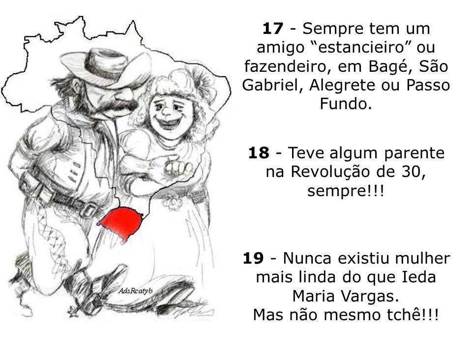 14 - Canta de cor todo o Hino Rio-Grandense no 20 de setembro (... Foi o 20 de setembro o precursor da liberdade... etc.). 15 - Paga um boi pra não en