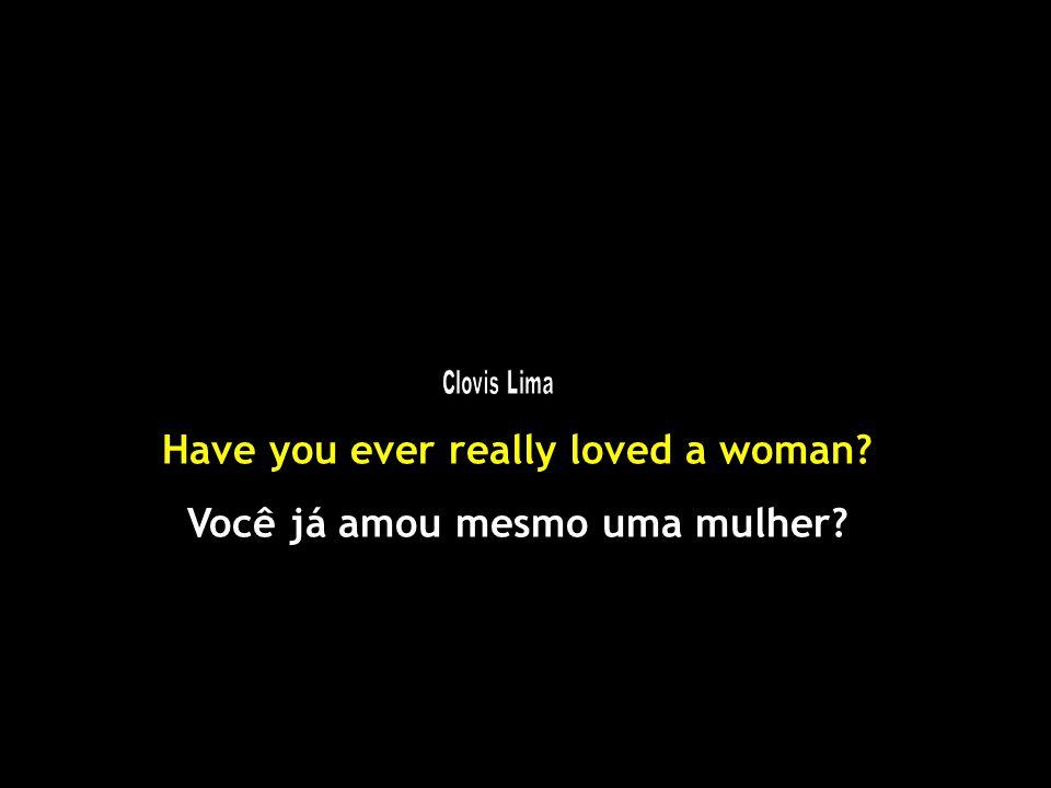 Have you ever really loved a woman? Você já amou mesmo uma mulher?