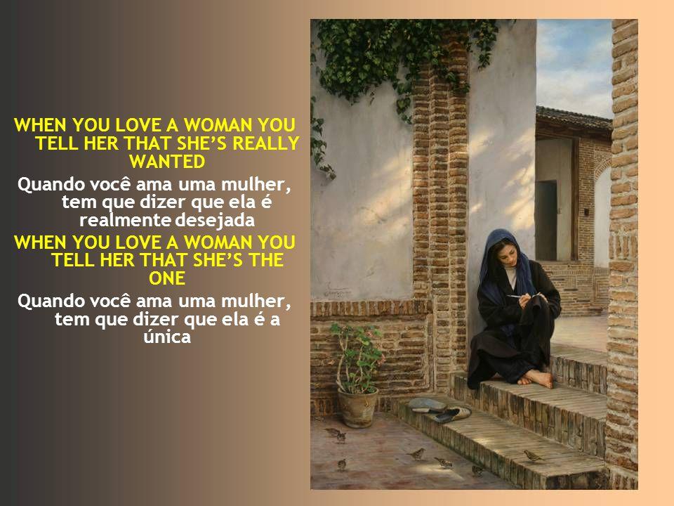 WHEN YOU LOVE A WOMAN YOU TELL HER THAT SHES REALLY WANTED Quando você ama uma mulher, tem que dizer que ela é realmente desejada WHEN YOU LOVE A WOMAN YOU TELL HER THAT SHES THE ONE Quando você ama uma mulher, tem que dizer que ela é a única